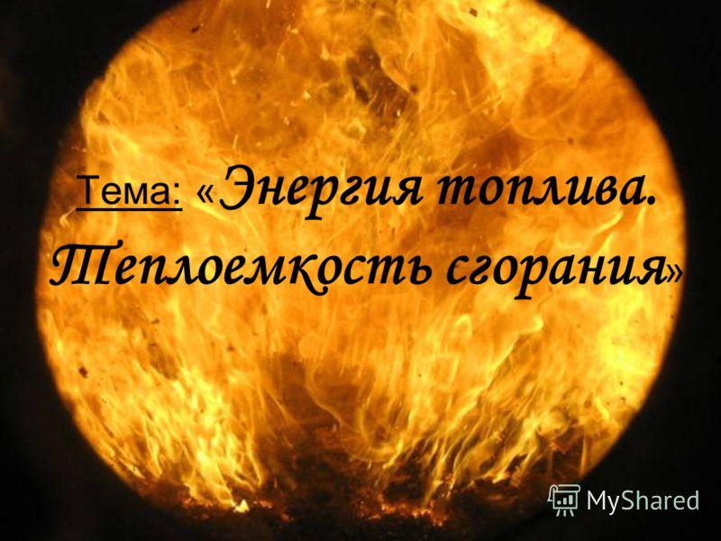 Тема: « Энергия топлива. Теплоемкость сгорания »