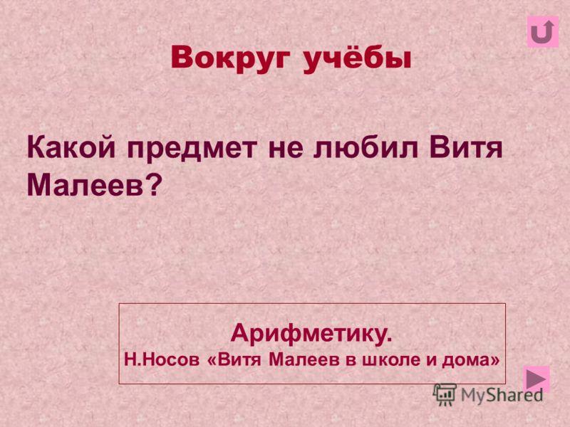 Вокруг учёбы Какой предмет не любил Витя Малеев? Арифметику. Н.Носов «Витя Малеев в школе и дома»