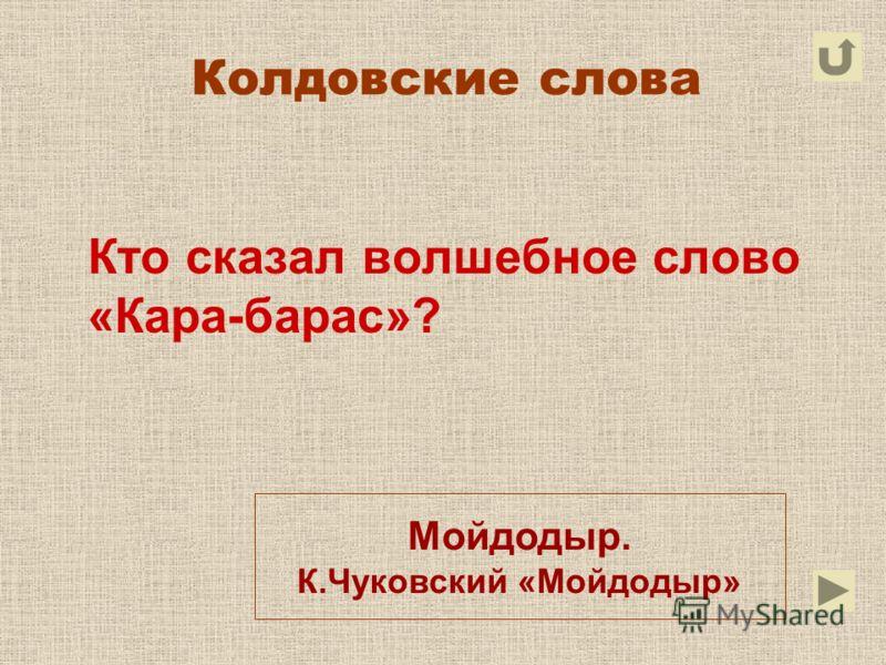 Колдовские слова Кто сказал волшебное слово «Кара-барас»? Мойдодыр. К.Чуковский «Мойдодыр»