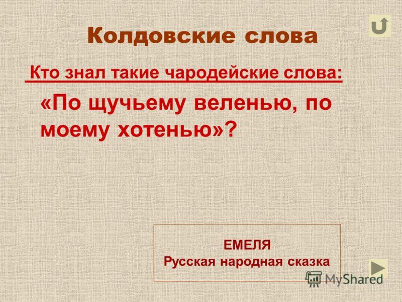 Колдовские слова Кто знал такие чародейские слова: «По щучьему веленью, по моему хотенью»? ЕМЕЛЯ Русская народная сказка
