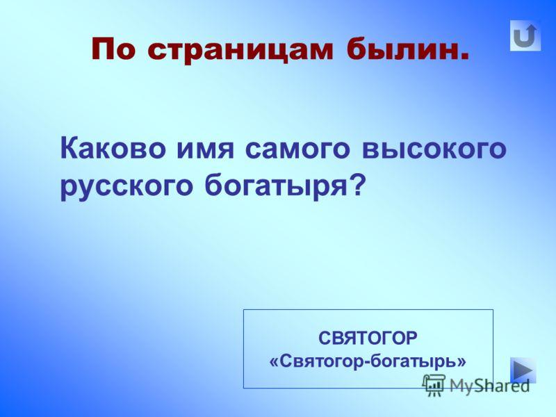 По страницам былин. Каково имя самого высокого русского богатыря? СВЯТОГОР «Святогор-богатырь»