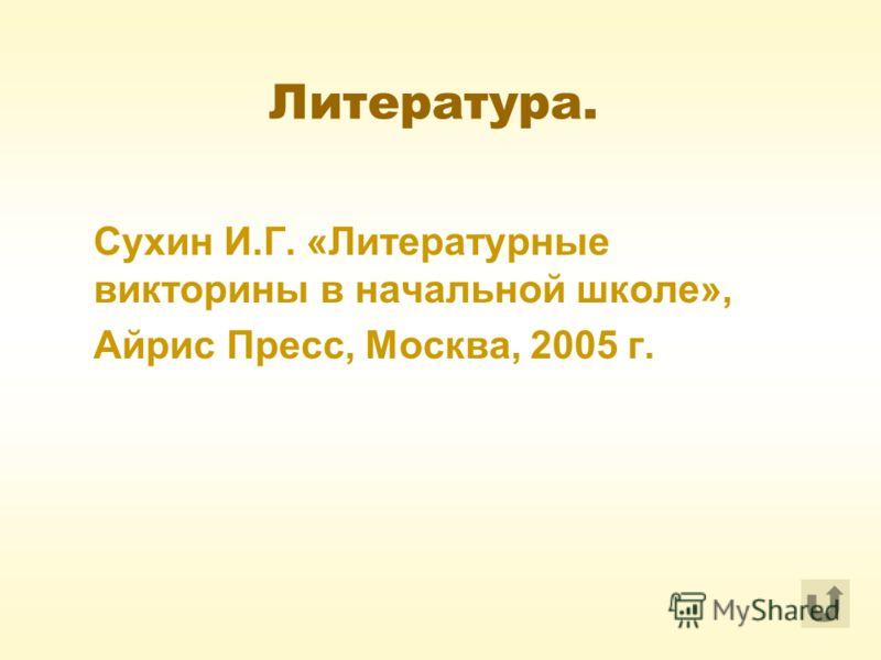Литература. Сухин И.Г. «Литературные викторины в начальной школе», Айрис Пресс, Москва, 2005 г.