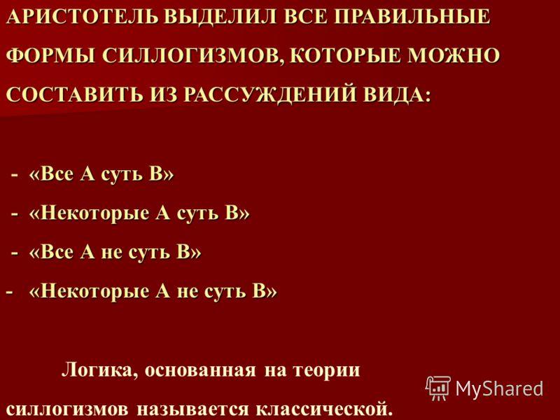 АРИСТОТЕЛЬ ВЫДЕЛИЛ ВСЕ ПРАВИЛЬНЫЕ ФОРМЫ СИЛЛОГИЗМОВ, КОТОРЫЕ МОЖНО СОСТАВИТЬ ИЗ РАССУЖДЕНИЙ ВИДА: «Все А суть В» - «Все А суть В» - «Некоторые А суть В» - «Некоторые А суть В» - «Все А не суть В» - «Все А не суть В» - «Некоторые А не суть В» Логика,