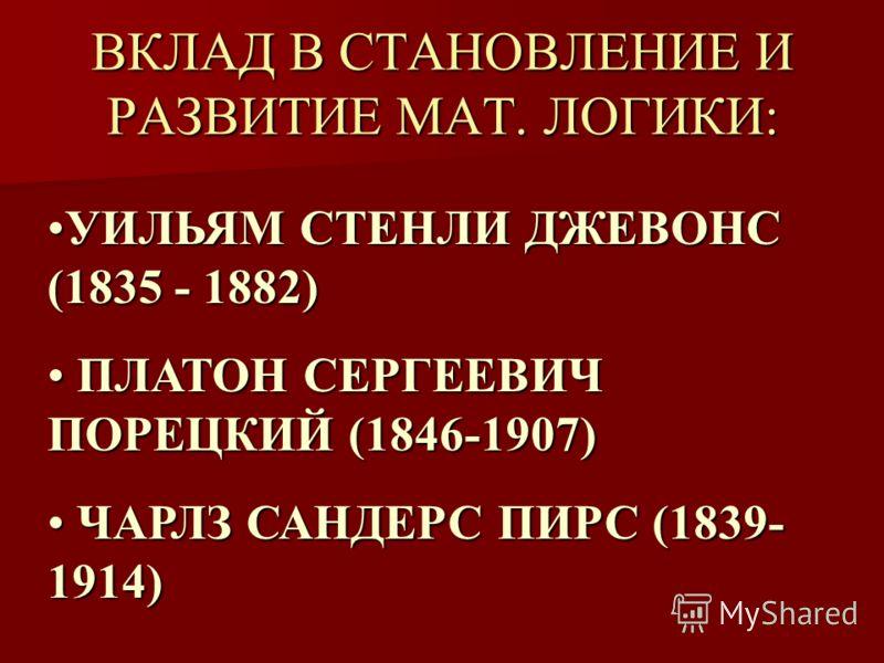 ВКЛАД В СТАНОВЛЕНИЕ И РАЗВИТИЕ МАТ. ЛОГИКИ: УИЛЬЯМ СТЕНЛИ ДЖЕВОНС (1835 - 1882)УИЛЬЯМ СТЕНЛИ ДЖЕВОНС (1835 - 1882) ПЛАТОН СЕРГЕЕВИЧ ПОРЕЦКИЙ (1846-1907) ПЛАТОН СЕРГЕЕВИЧ ПОРЕЦКИЙ (1846-1907) ЧАРЛЗ САНДЕРС ПИРС (1839- 1914) ЧАРЛЗ САНДЕРС ПИРС (1839- 1