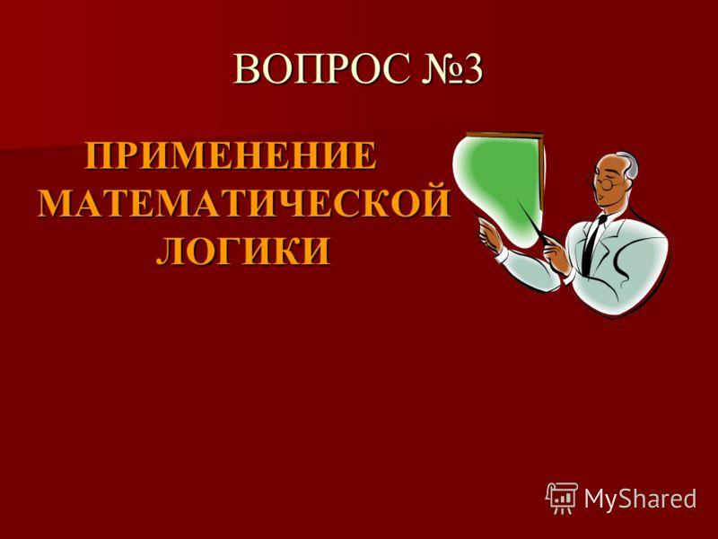 ВОПРОС 3 ПРИМЕНЕНИЕ МАТЕМАТИЧЕСКОЙ ЛОГИКИ