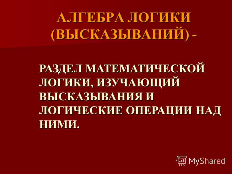 АЛГЕБРА ЛОГИКИ (ВЫСКАЗЫВАНИЙ) - РАЗДЕЛ МАТЕМАТИЧЕСКОЙ ЛОГИКИ, ИЗУЧАЮЩИЙ ВЫСКАЗЫВАНИЯ И ЛОГИЧЕСКИЕ ОПЕРАЦИИ НАД НИМИ.