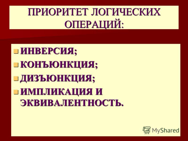 ПРИОРИТЕТ ЛОГИЧЕСКИХ ОПЕРАЦИЙ: ИНВЕРСИЯ; ИНВЕРСИЯ; КОНЪЮНКЦИЯ; КОНЪЮНКЦИЯ; ДИЗЪЮНКЦИЯ; ДИЗЪЮНКЦИЯ; ИМПЛИКАЦИЯ И ЭКВИВАЛЕНТНОСТЬ. ИМПЛИКАЦИЯ И ЭКВИВАЛЕНТНОСТЬ.