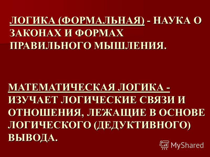 МАТЕМАТИЧЕСКАЯ ЛОГИКА - ИЗУЧАЕТ ЛОГИЧЕСКИЕ СВЯЗИ И ОТНОШЕНИЯ, ЛЕЖАЩИЕ В ОСНОВЕ ЛОГИЧЕСКОГО (ДЕДУКТИВНОГО) ВЫВОДА. ЛОГИКА (ФОРМАЛЬНАЯ) - НАУКА О ЗАКОНАХ И ФОРМАХ ПРАВИЛЬНОГО МЫШЛЕНИЯ.