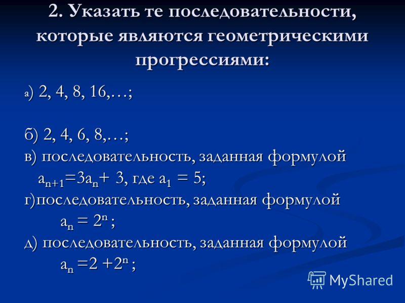 2. Указать те последовательности, которые являются геометрическими прогрессиями: а ) 2, 4, 8, 16,…; б) 2, 4, 6, 8,…; в) последовательность, заданная формулой а n+1 =3a n + 3, где а 1 = 5; а n+1 =3a n + 3, где а 1 = 5; г)последовательность, заданная ф