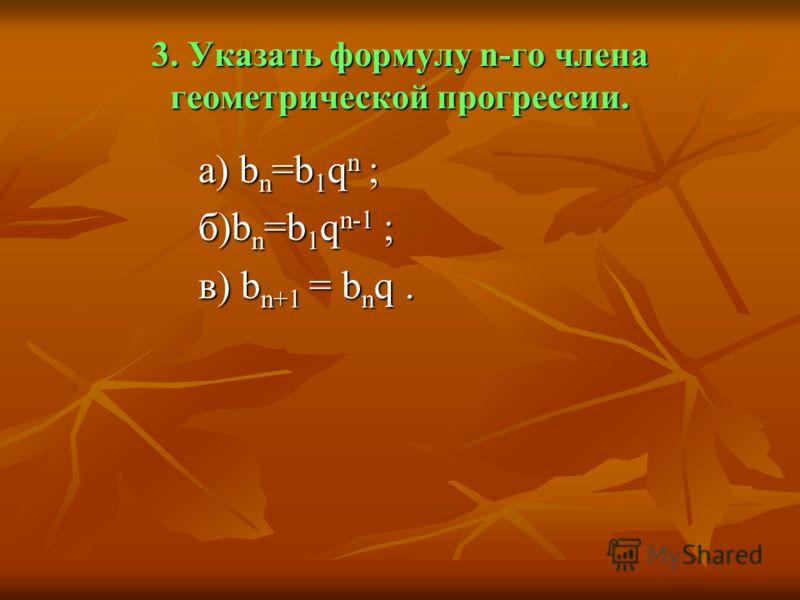 3. Указать формулу n-го члена геометрической прогрессии. а) b n =b 1 q n ; а) b n =b 1 q n ; б)b n =b 1 q n-1 ; б)b n =b 1 q n-1 ; в) b n+1 = b n q. в) b n+1 = b n q.