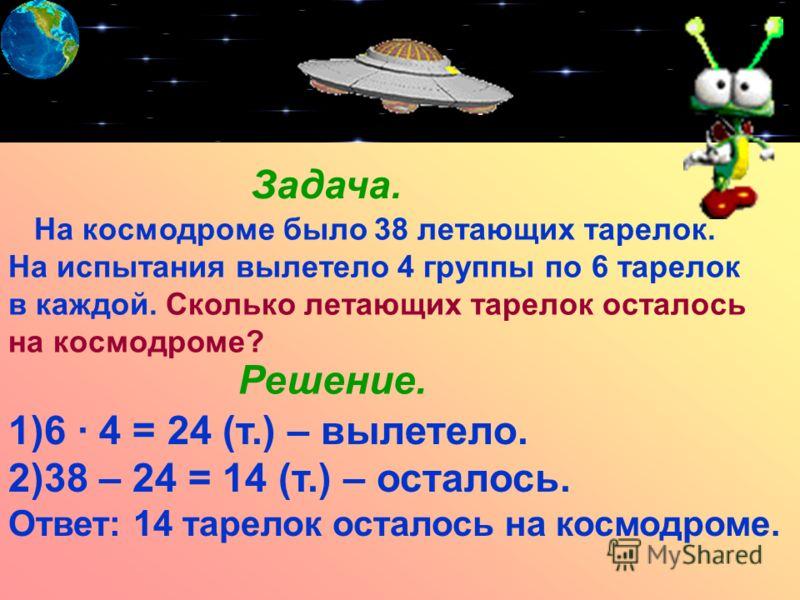 Задача. На космодроме было 38 летающих тарелок. На испытания вылетело 4 группы по 6 тарелок в каждой. Сколько летающих тарелок осталось на космодроме? Решение. 1)6 · 4 = 24 (т.) – вылетело. 2)38 – 24 = 14 (т.) – осталось. Ответ: 14 тарелок осталось н