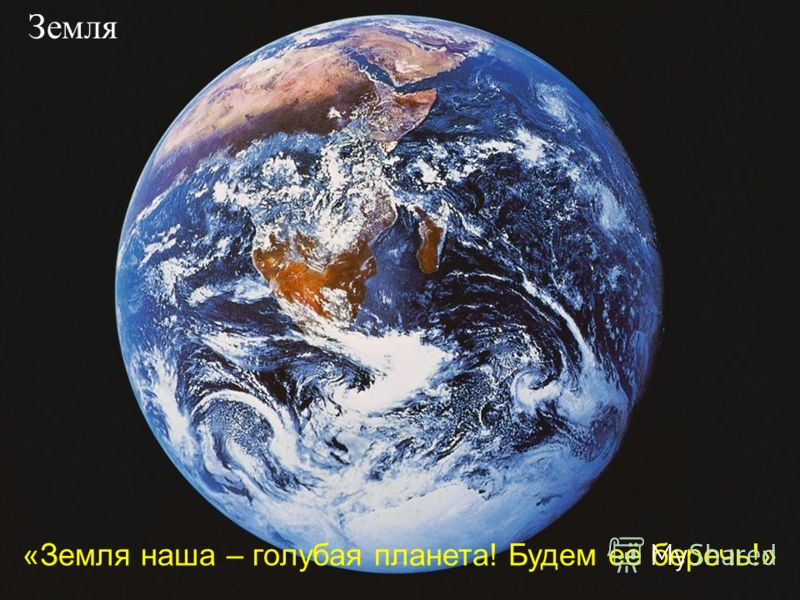 Земля «Земля наша – голубая планета! Будем её беречь!»