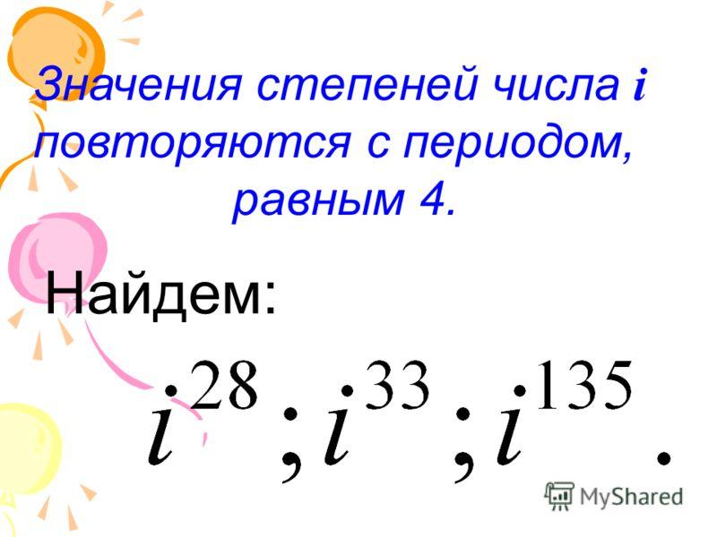 Значения степеней числа i повторяются с периодом, равным 4. Найдем: