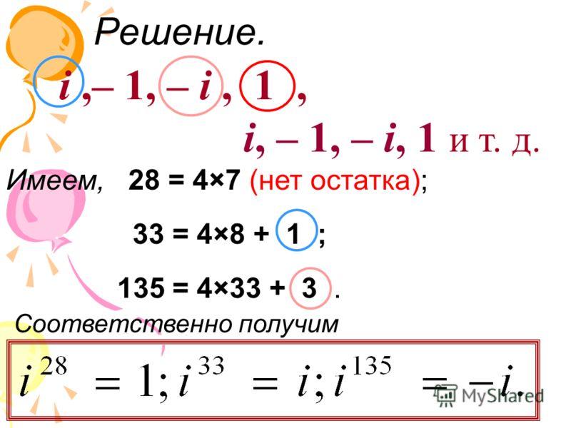 Решение. i,– 1, – i, 1, i, – 1, – i, 1 и т. д. Имеем, 28 = 4×7 (нет остатка); 33 = 4×8 + 1 ; 135 = 4×33 + 3. Соответственно получим