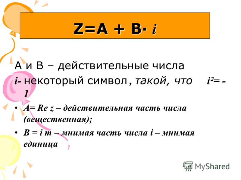 А и В – действительные числа i- некоторый символ, такой, что i²= - 1 A= Re z – действительная часть числа (вещественная); B = i m – мнимая часть числа i – мнимая единица Z=А + В· i