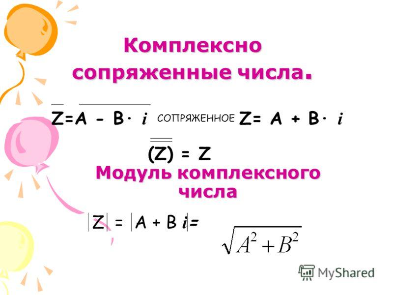 Модуль комплексного числа Z=А - В· i СОПРЯЖЕННОЕ Z= А + В· i (Z) = Z Комплексно сопряженные числа. Z = A + B i =