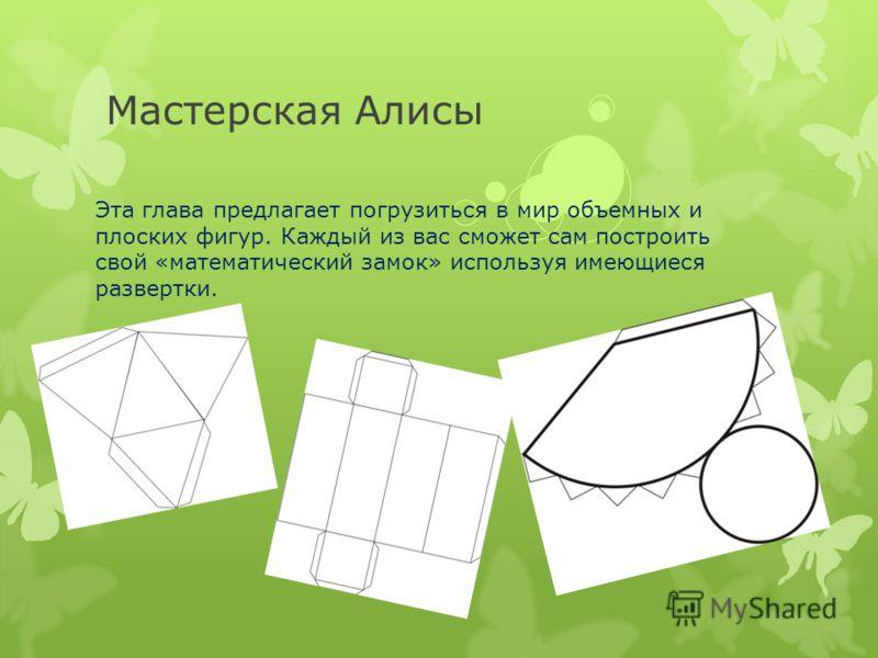 Мастерская Алисы Эта глава предлагает погрузиться в мир объемных и плоских фигур. Каждый из вас сможет сам построить свой «математический замок» используя имеющиеся развертки.
