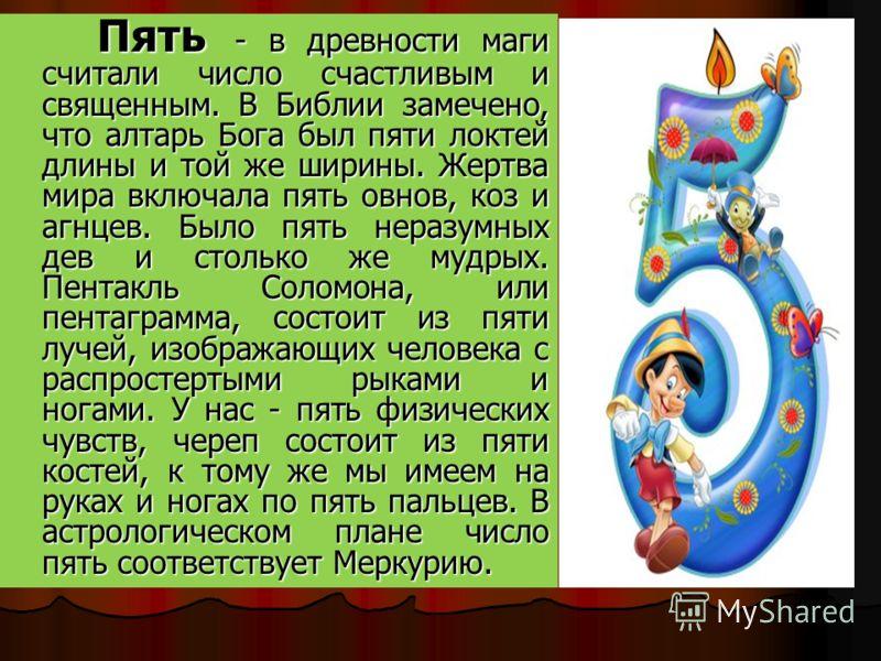 Пять - в древности маги считали число счастливым и священным. В Библии замечено, что алтарь Бога был пяти локтей длины и той же ширины. Жертва мира включала пять овнов, коз и агнцев. Было пять неразумных дев и столько же мудрых. Пентакль Соломона, ил