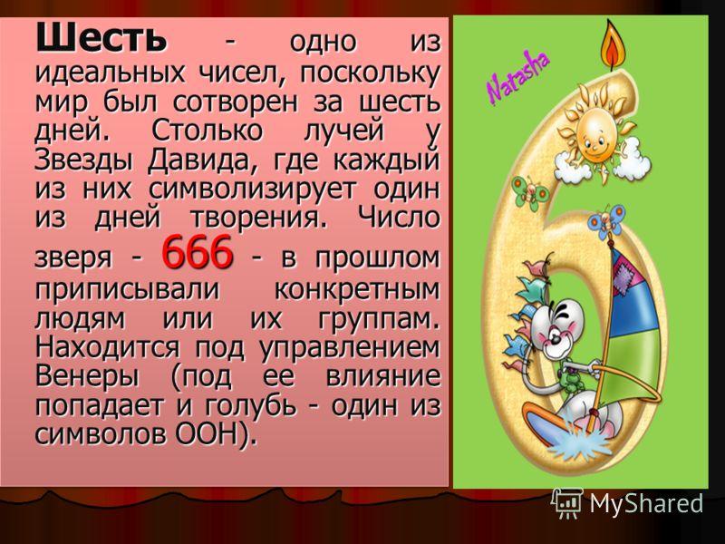 Шесть - одно из идеальных чисел, поскольку мир был сотворен за шесть дней. Столько лучей у Звезды Давида, где каждый из них символизирует один из дней творения. Число зверя - 666 - в прошлом приписывали конкретным людям или их группам. Находится под