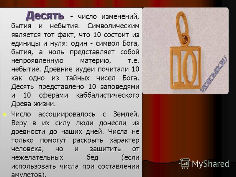 Десять - число изменений, бытия и небытия. Символическим является тот факт, что 10 состоит из единицы и нуля: один - символ Бога, бытия, а ноль представляет собой непроявленную материю, т.е. небытие. Древние иудеи почитали 10 как одно из тайных чисел