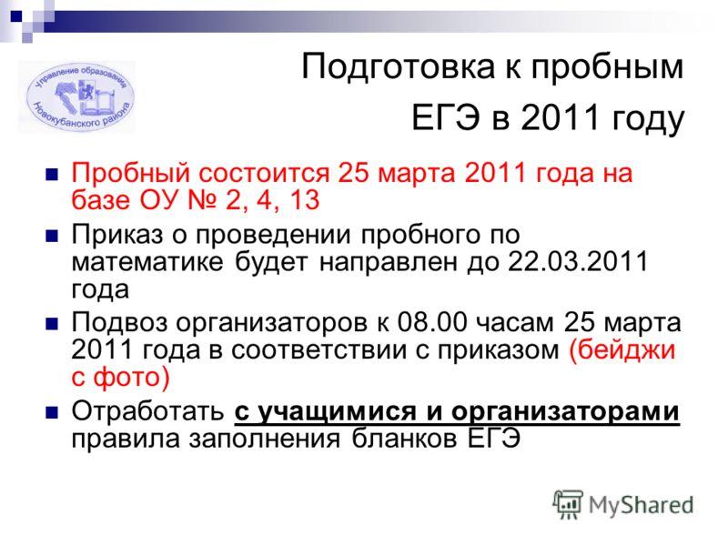 Подготовка к пробным ЕГЭ в 2011 году Пробный состоится 25 марта 2011 года на базе ОУ 2, 4, 13 Приказ о проведении пробного по математике будет направлен до 22.03.2011 года Подвоз организаторов к 08.00 часам 25 марта 2011 года в соответствии с приказо