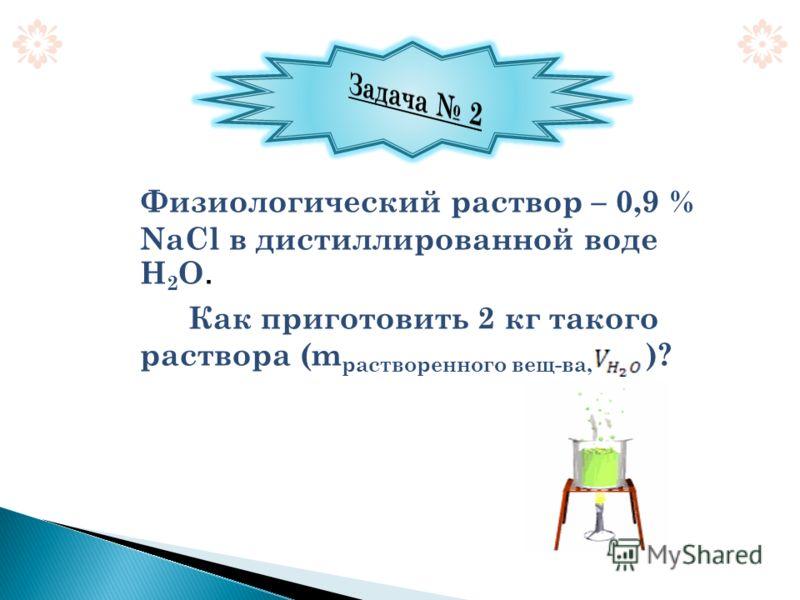 Физиологический раствор – 0,9 % NaCl в дистиллированной воде Н 2 О. Как приготовить 2 кг такого раствора (m растворенного вещ-ва, )?