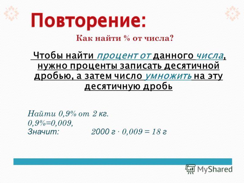 Как найти % от числа? Чтобы найти процент от данного числа, нужно проценты записать десятичной дробью, а затем число умножить на эту десятичную дробь Найти 0,9% от 2 кг. 0,9%=0,009, Значит: 2 000 г · 0,009 = 18 г