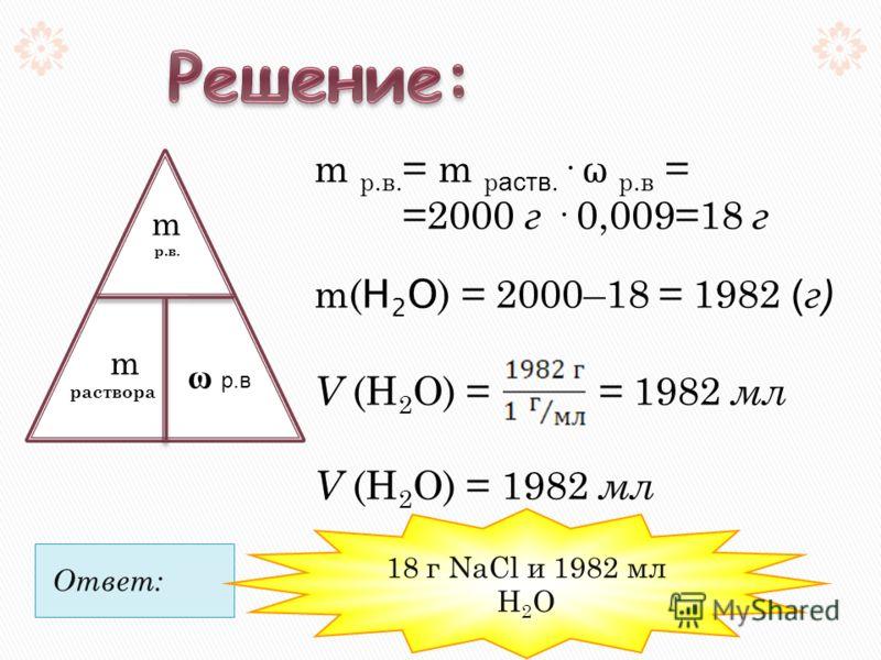 Ответ: m р.в. = m р аств. · ω р.в = =2000 г · 0,009=18 г m( Н 2 О ) = 2000–18 = 1982 ( г ) V (Н 2 О) = = 1982 мл V (Н 2 О) = 1982 мл m р.в. m раствора ω р.в 18 г NaCl и 1982 мл Н 2 О