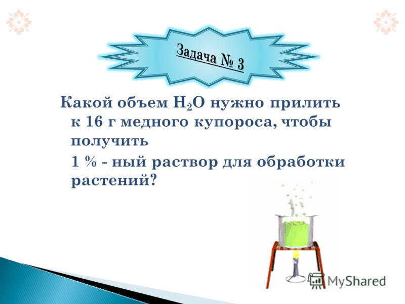 Какой объем Н 2 О нужно прилить к 16 г медного купороса, чтобы получить 1 % - ный раствор для обработки растений?