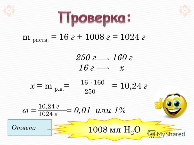 m раств. = 16 г + 1008 г = 1024 г 250 г 160 г 16 г х х = m р.в. = = 10,24 г ω = = 0,01 или 1% 16 · 160 250 10,24 г 1024 г Ответ: 1008 мл Н 2 О