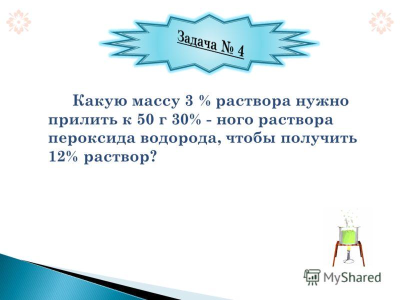 Какую массу 3 % раствора нужно прилить к 50 г 30% - ного раствора пероксида водорода, чтобы получить 12% раствор?