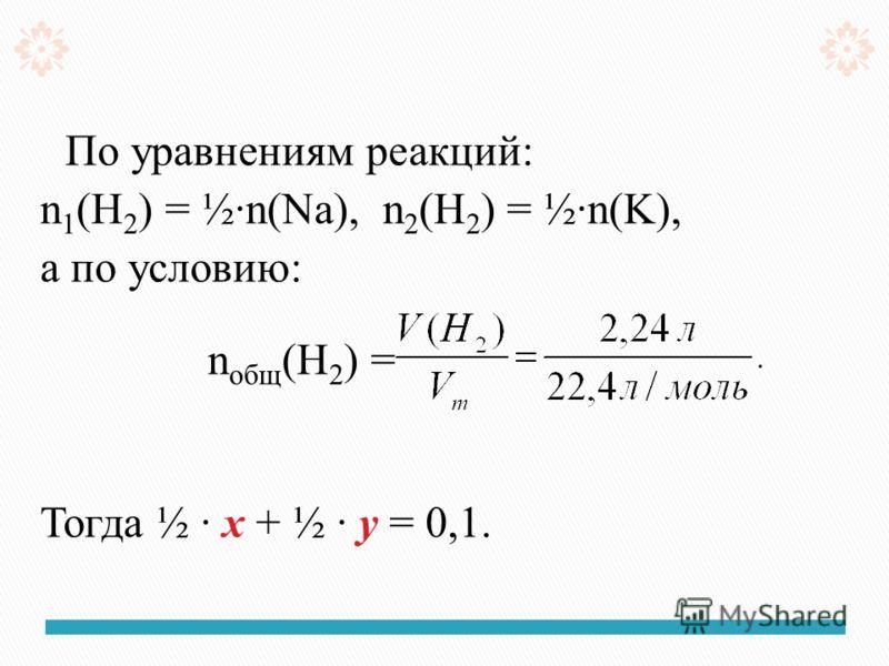 По уравнениям реакций: n 1 (H 2 ) = ½n(Na), n 2 (H 2 ) = ½n(K), а по условию: n общ (H 2 ) = Тогда ½ х + ½ у = 0,1.