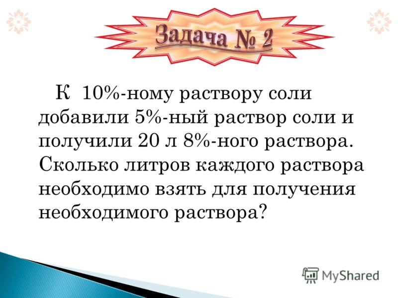 К 10%-ному раствору соли добавили 5%-ный раствор соли и получили 20 л 8%-ного раствора. Сколько литров каждого раствора необходимо взять для получения необходимого раствора?