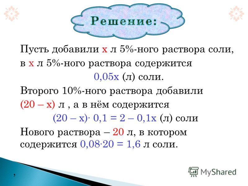 Пусть добавили х л 5%-ного раствора соли, в х л 5%-ного раствора содержится 0,05х (л) соли. Второго 10%-ного раствора добавили (20 – х) л, а в нём содержится (20 – х) · 0,1 = 2 – 0,1х (л) соли Нового раствора – 20 л, в котором содержится 0,08 · 20 =