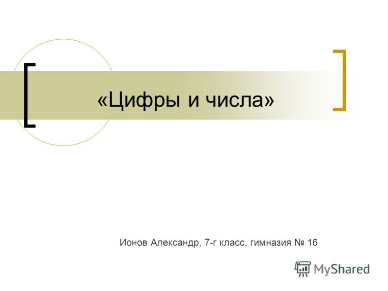 «Цифры и числа» Ионов Александр, 7-г класс, гимназия 16