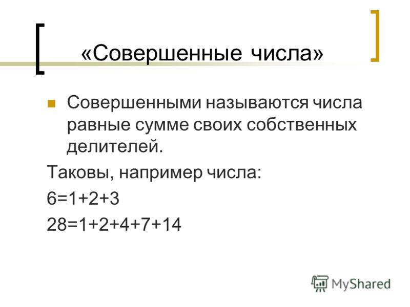 «Совершенные числа» Совершенными называются числа равные сумме своих собственных делителей. Таковы, например числа: 6=1+2+3 28=1+2+4+7+14