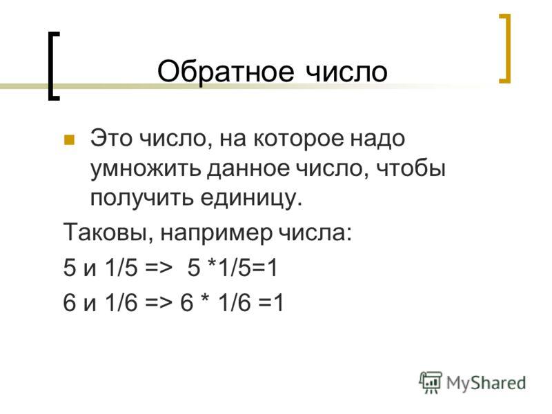 Обратное число Это число, на которое надо умножить данное число, чтобы получить единицу. Таковы, например числа: 5 и 1/5 => 5 *1/5=1 6 и 1/6 => 6 * 1/6 =1