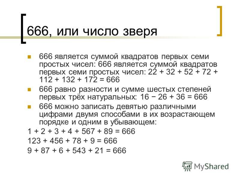 666, или число зверя 666 является суммой квадратов первых семи простых чисел: 666 является суммой квадратов первых семи простых чисел: 22 + 32 + 52 + 72 + 112 + 132 + 172 = 666 666 равно разности и сумме шестых степеней первых трёх натуральных: 16 26