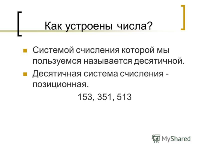 Как устроены числа? Системой счисления которой мы пользуемся называется десятичной. Десятичная система счисления - позиционная. 153, 351, 513