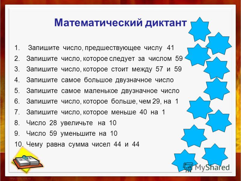88 49 38 39 30 10 99 58 60 40 Математический диктант 1. Запишите число, предшествующее числу 41 2.Запишите число, которое следует за числом 59 3.Запишите число, которое стоит между 57 и 59 4.Запишите самое большое двузначное число 5.Запишите самое ма