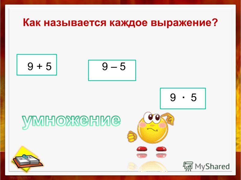 Как называется каждое выражение? 9 + 5 9 – 5 9 5