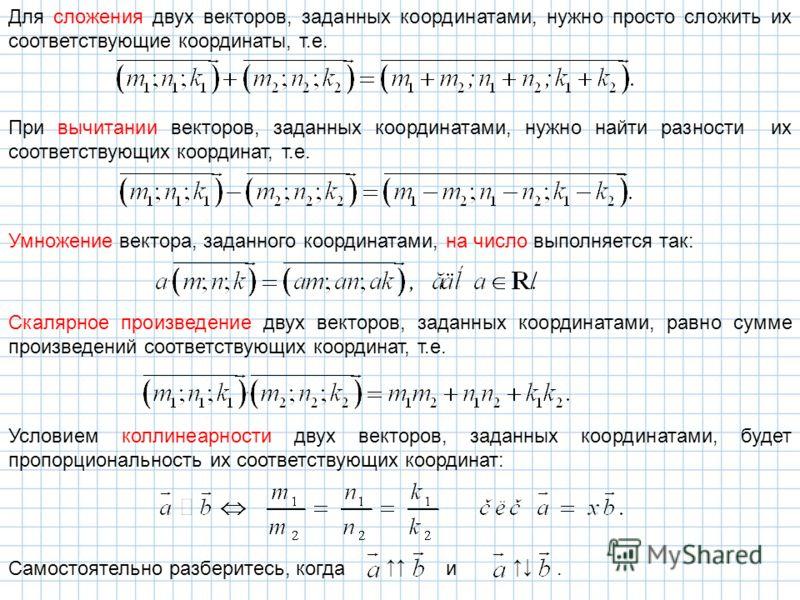 Для сложения двух векторов, заданных координатами, нужно просто сложить их соответствующие координаты, т.е. При вычитании векторов, заданных координатами, нужно найти разности их соответствующих координат, т.е. Умножение вектора, заданного координата