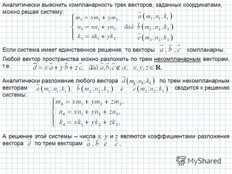 Аналитически выяснить компланарность трех векторов, заданных координатами, можно решая систему: Если система имеет единственное решение, то векторы компланарны. Любой вектор пространства можно разложить по трем некомпланарным векторам, т.е. Аналитиче