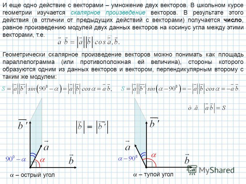 И еще одно действие с векторами – умножение двух векторов. В школьном курсе геометрии изучается скалярное произведение векторов. В результате этого действия (в отличии от предыдущих действий с векторами) получается число, равное произведению модулей