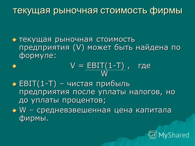 текущая рыночная стоимость фирмы текущая рыночная стоимость предприятия (V) может быть найдена по формуле: текущая рыночная стоимость предприятия (V) может быть найдена по формуле: V = EBIT(1-T), где W V = EBIT(1-T), где W EBIT(1-T) – чистая прибыль