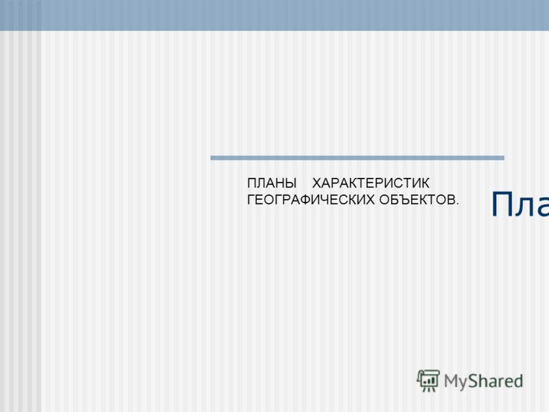 Планы ПЛАНЫ ХАРАКТЕРИСТИК ГЕОГРАФИЧЕСКИХ ОБЪЕКТОВ.