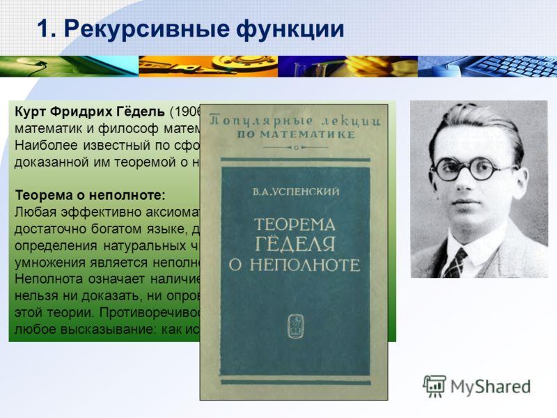 Курт Фридрих Гёдель (1906-1978) – австрийский логик, математик и философ математики. Наиболее известный по сформулированной и доказанной им теоремой о неполноте (1931 г.) Теорема о неполноте: Любая эффективно аксиоматизируемая теория, в достаточно бо