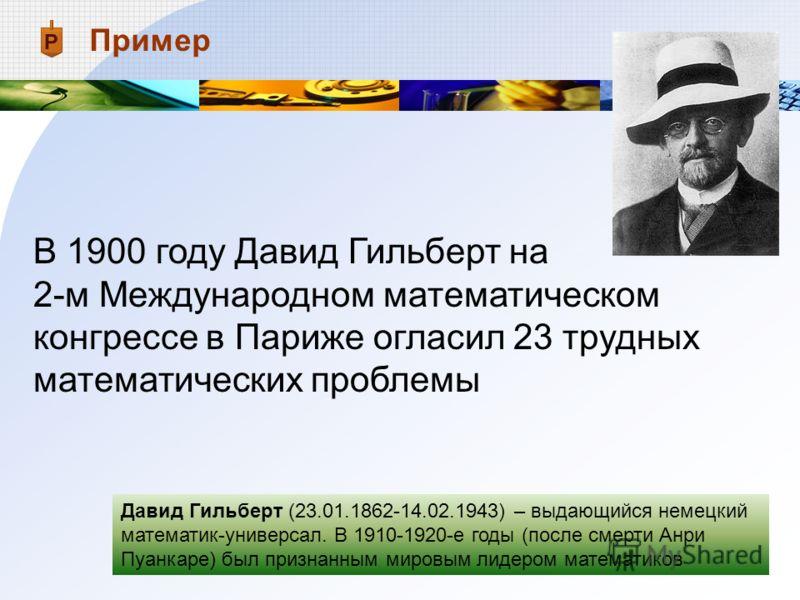 В 1900 году Давид Гильберт на 2-м Международном математическом конгрессе в Париже огласил 23 трудных математических проблемы Пример Давид Гильберт (23.01.1862-14.02.1943) – выдающийся немецкий математик-универсал. В 1910-1920-е годы (после смерти Анр