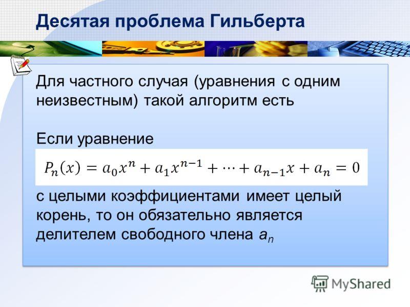 Десятая проблема Гильберта Для частного случая (уравнения с одним неизвестным) такой алгоритм есть Если уравнение с целыми коэффициентами имеет целый корень, то он обязательно является делителем свободного члена a n