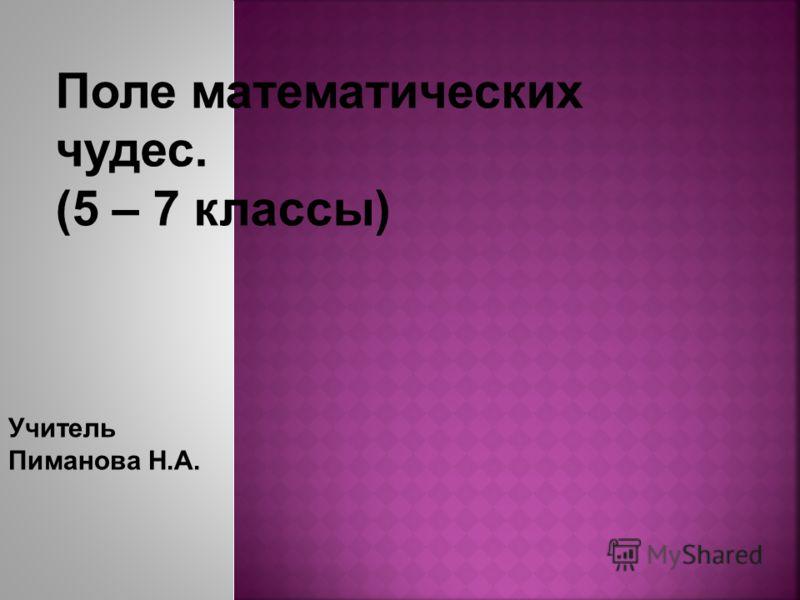 У ч итель Пиманова Н.А. Поле математических чудес. (5 – 7 классы)